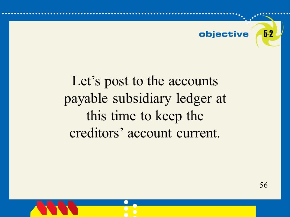 56 Let's post to the accounts payable subsidiary ledger at this time to keep the creditors' account current.