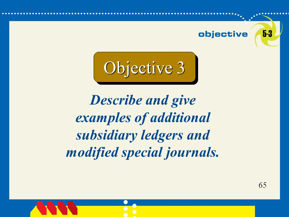 65 Describe and give examples of additional subsidiary ledgers and modified special journals.