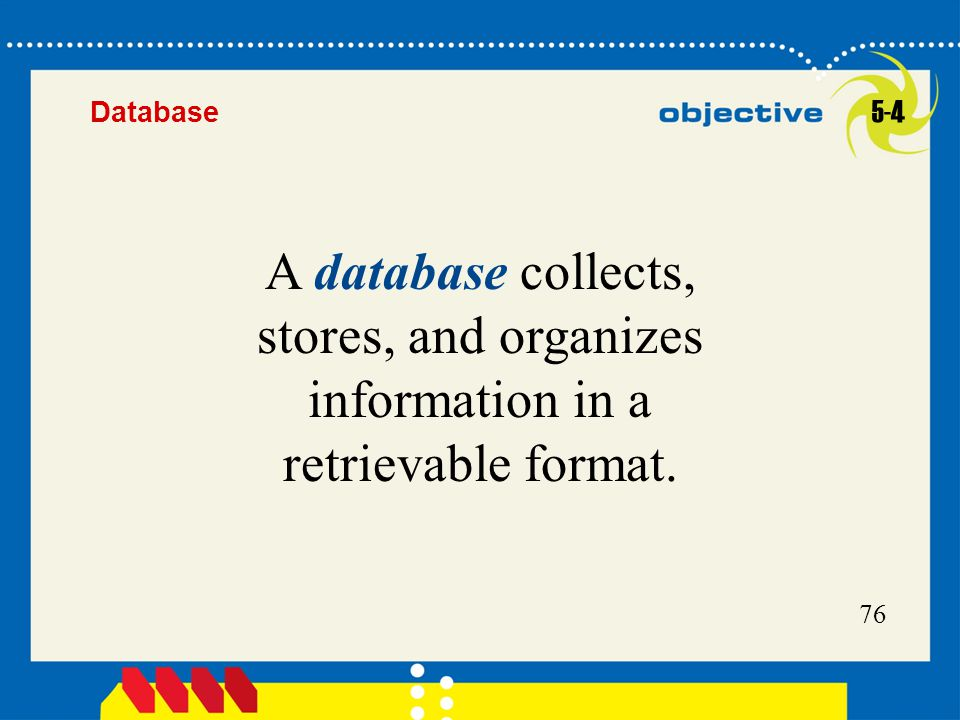 76 A database collects, stores, and organizes information in a retrievable format. 5-4 Database