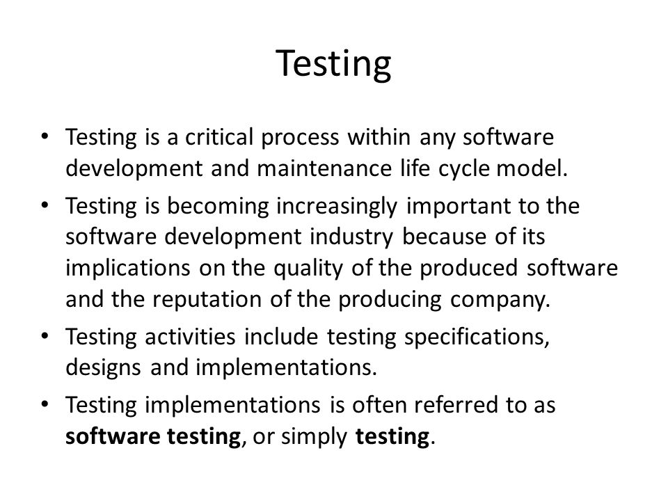 Testing Testing is a critical process within any software development and maintenance life cycle model.