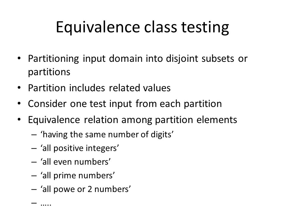 Equivalence class testing Partitioning input domain into disjoint subsets or partitions Partition includes related values Consider one test input from each partition Equivalence relation among partition elements – 'having the same number of digits' – 'all positive integers' – 'all even numbers' – 'all prime numbers' – 'all powe or 2 numbers' – …..