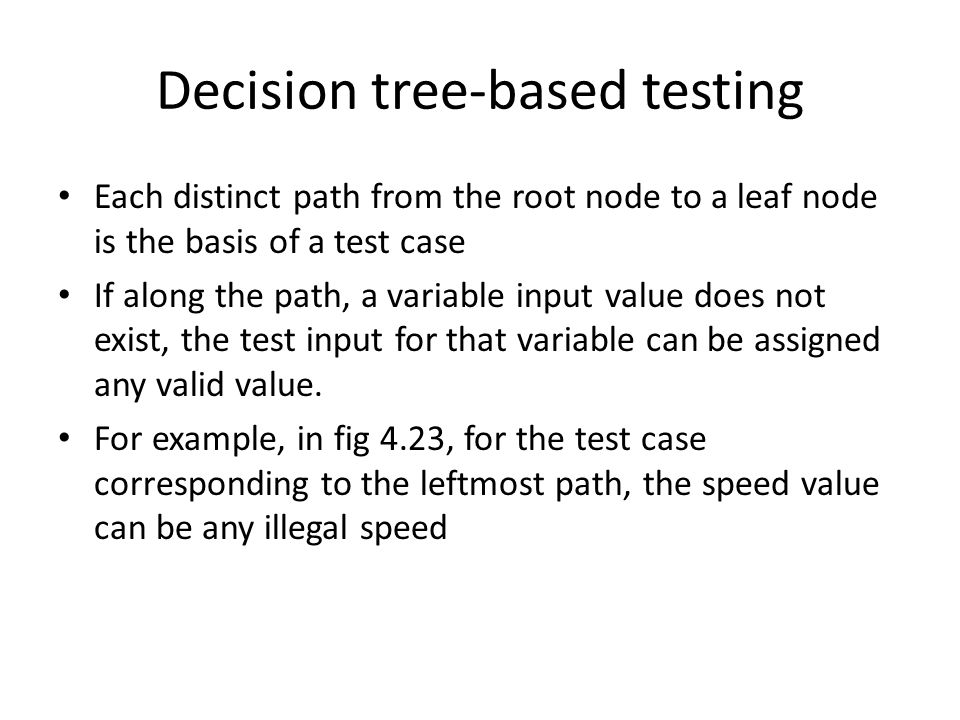 Decision tree-based testing Each distinct path from the root node to a leaf node is the basis of a test case If along the path, a variable input value does not exist, the test input for that variable can be assigned any valid value.