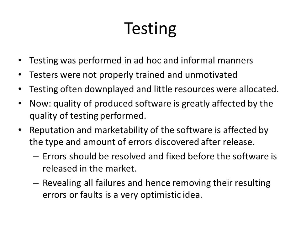 Testing Testing was performed in ad hoc and informal manners Testers were not properly trained and unmotivated Testing often downplayed and little resources were allocated.