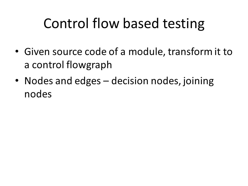 Control flow based testing Given source code of a module, transform it to a control flowgraph Nodes and edges – decision nodes, joining nodes