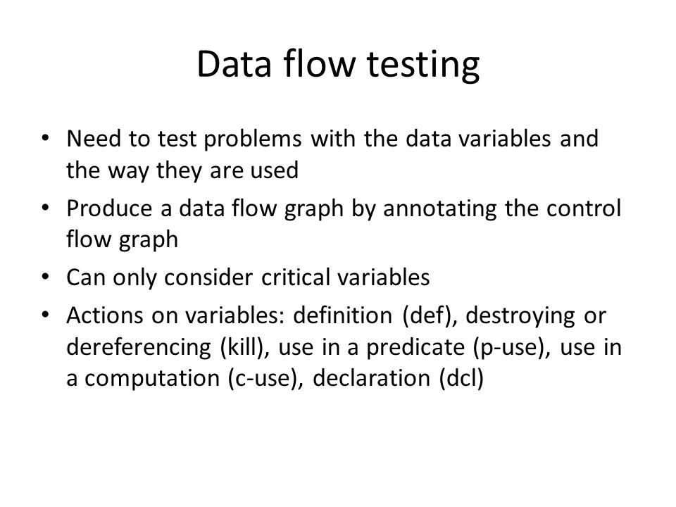 Data flow testing Need to test problems with the data variables and the way they are used Produce a data flow graph by annotating the control flow graph Can only consider critical variables Actions on variables: definition (def), destroying or dereferencing (kill), use in a predicate (p-use), use in a computation (c-use), declaration (dcl)