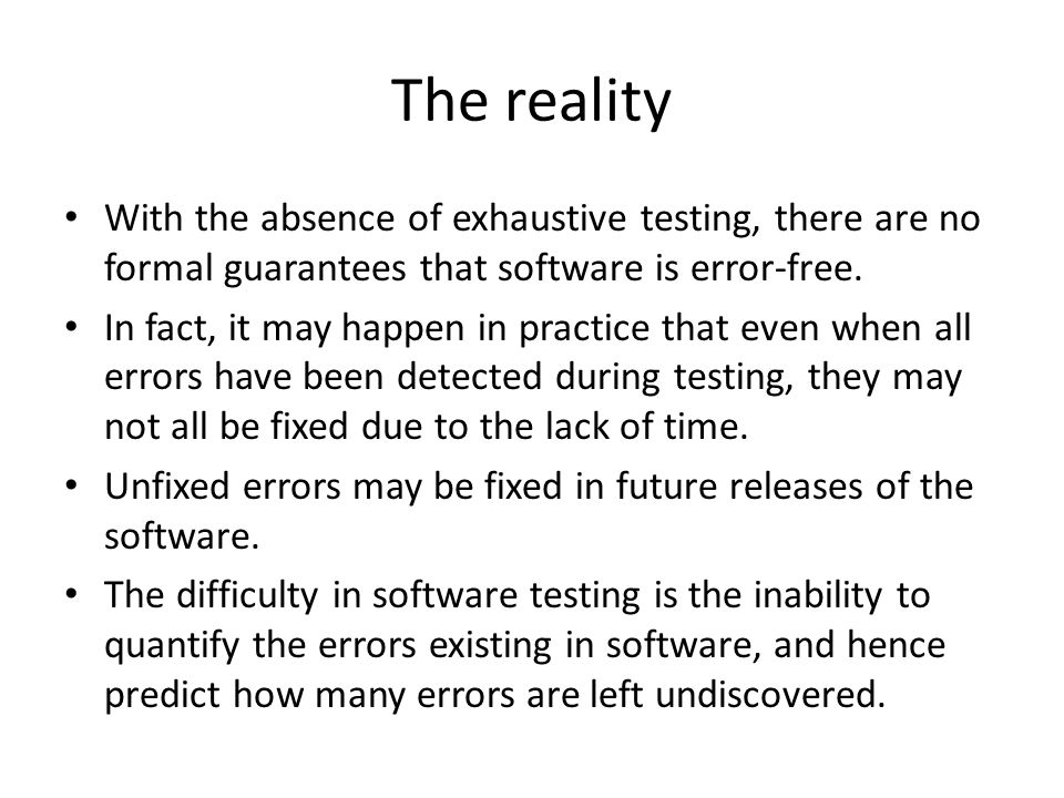 The reality With the absence of exhaustive testing, there are no formal guarantees that software is error-free.