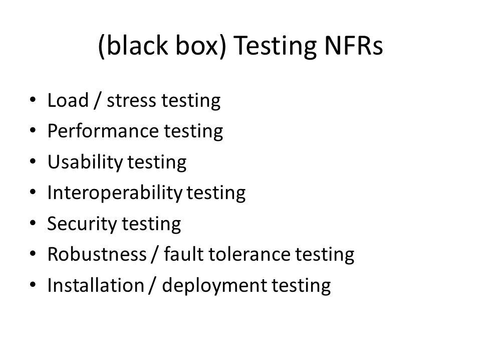 (black box) Testing NFRs Load / stress testing Performance testing Usability testing Interoperability testing Security testing Robustness / fault tolerance testing Installation / deployment testing