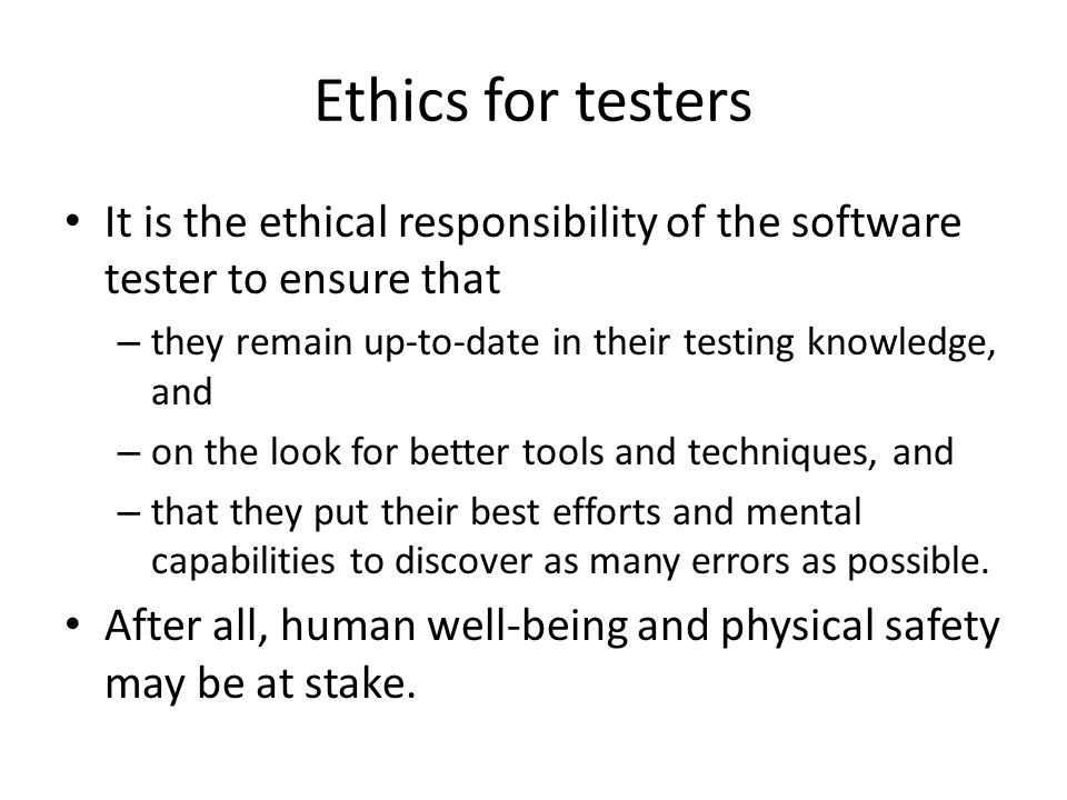 Ethics for testers It is the ethical responsibility of the software tester to ensure that – they remain up-to-date in their testing knowledge, and – on the look for better tools and techniques, and – that they put their best efforts and mental capabilities to discover as many errors as possible.