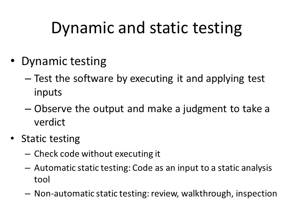 Dynamic and static testing Dynamic testing – Test the software by executing it and applying test inputs – Observe the output and make a judgment to take a verdict Static testing – Check code without executing it – Automatic static testing: Code as an input to a static analysis tool – Non-automatic static testing: review, walkthrough, inspection