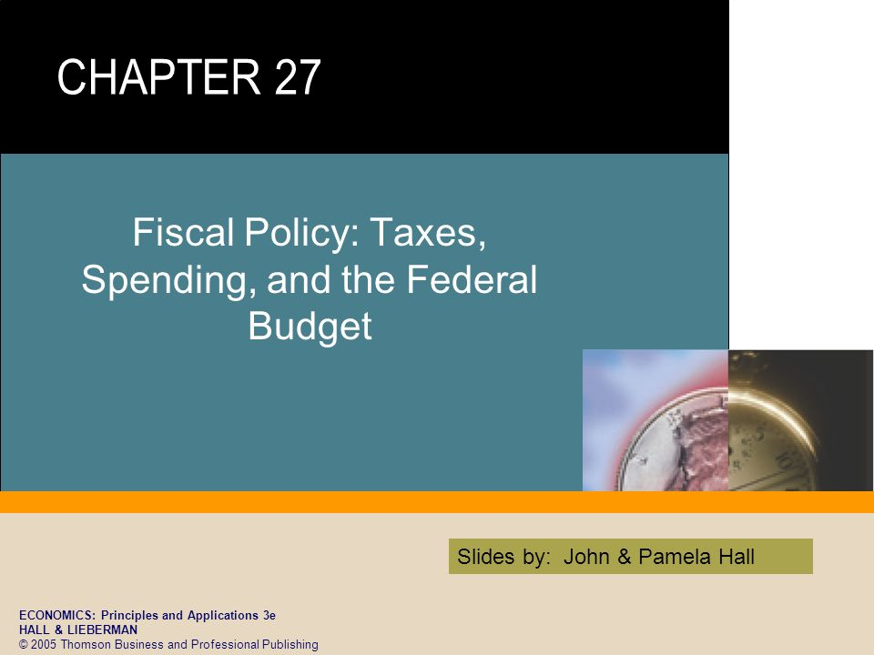 ECONOMICS: Principles and Applications 3e HALL & LIEBERMAN © 2005 Thomson Business and Professional Publishing Slides by: John & Pamela Hall Fiscal Policy: Taxes, Spending, and the Federal Budget