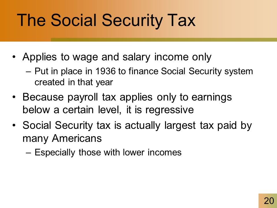 20 The Social Security Tax Applies to wage and salary income only –Put in place in 1936 to finance Social Security system created in that year Because payroll tax applies only to earnings below a certain level, it is regressive Social Security tax is actually largest tax paid by many Americans –Especially those with lower incomes