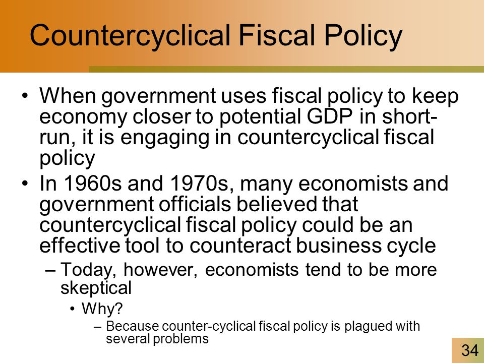 34 Countercyclical Fiscal Policy When government uses fiscal policy to keep economy closer to potential GDP in short- run, it is engaging in countercyclical fiscal policy In 1960s and 1970s, many economists and government officials believed that countercyclical fiscal policy could be an effective tool to counteract business cycle –Today, however, economists tend to be more skeptical Why.