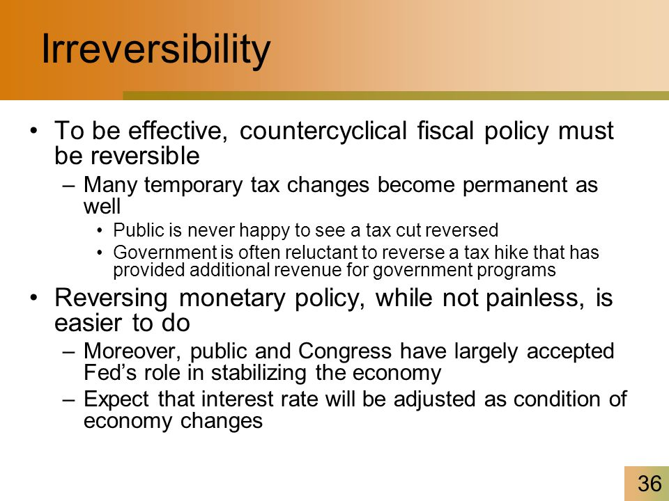 36 Irreversibility To be effective, countercyclical fiscal policy must be reversible –Many temporary tax changes become permanent as well Public is never happy to see a tax cut reversed Government is often reluctant to reverse a tax hike that has provided additional revenue for government programs Reversing monetary policy, while not painless, is easier to do –Moreover, public and Congress have largely accepted Fed's role in stabilizing the economy –Expect that interest rate will be adjusted as condition of economy changes