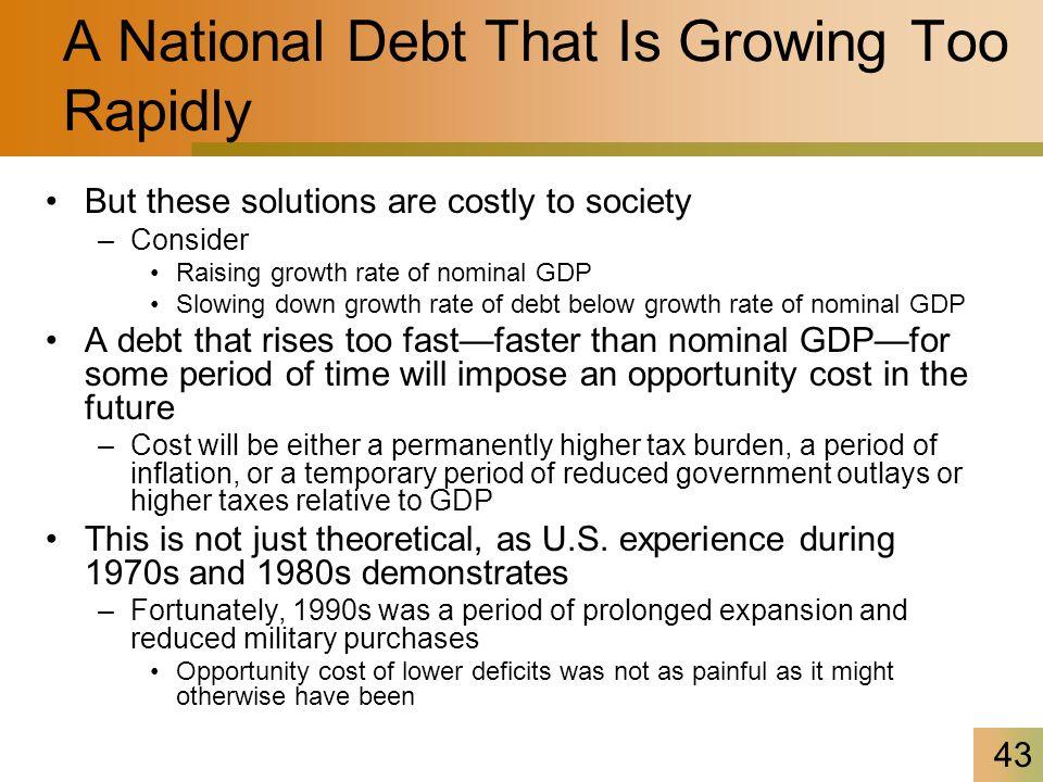 43 A National Debt That Is Growing Too Rapidly But these solutions are costly to society –Consider Raising growth rate of nominal GDP Slowing down growth rate of debt below growth rate of nominal GDP A debt that rises too fast—faster than nominal GDP—for some period of time will impose an opportunity cost in the future –Cost will be either a permanently higher tax burden, a period of inflation, or a temporary period of reduced government outlays or higher taxes relative to GDP This is not just theoretical, as U.S.
