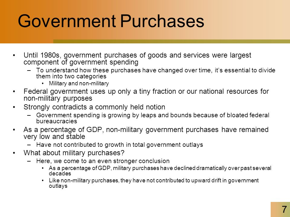 7 Government Purchases Until 1980s, government purchases of goods and services were largest component of government spending –To understand how these purchases have changed over time, it's essential to divide them into two categories Military and non-military Federal government uses up only a tiny fraction or our national resources for non-military purposes Strongly contradicts a commonly held notion –Government spending is growing by leaps and bounds because of bloated federal bureaucracies As a percentage of GDP, non-military government purchases have remained very low and stable –Have not contributed to growth in total government outlays What about military purchases.