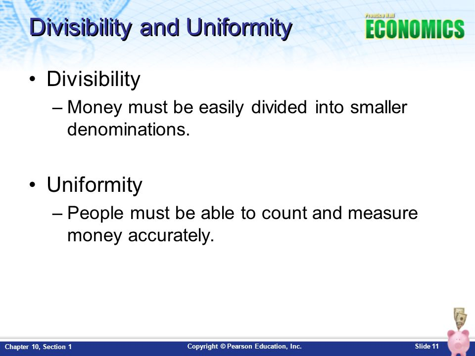 Copyright © Pearson Education, Inc.Slide 11 Chapter 10, Section 1 Divisibility and Uniformity Divisibility –Money must be easily divided into smaller
