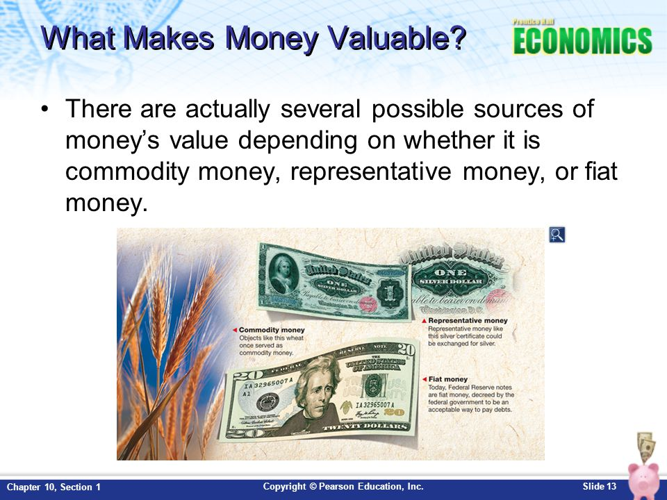 Copyright © Pearson Education, Inc.Slide 13 Chapter 10, Section 1 What Makes Money Valuable? There are actually several possible sources of money's va