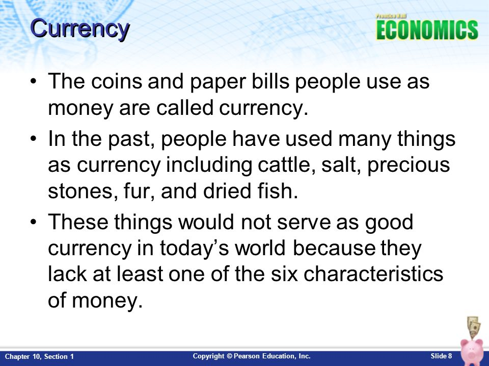 Copyright © Pearson Education, Inc.Slide 8 Chapter 10, Section 1 Currency The coins and paper bills people use as money are called currency. In the pa