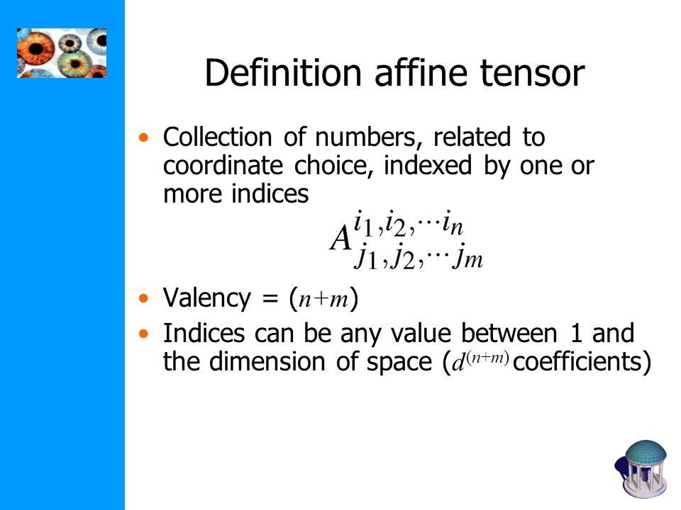 Definition affine tensor Collection of numbers, related to coordinate choice, indexed by one or more indices Valency = ( n+m ) Indices can be any value between 1 and the dimension of space ( d (n+m) coefficients)