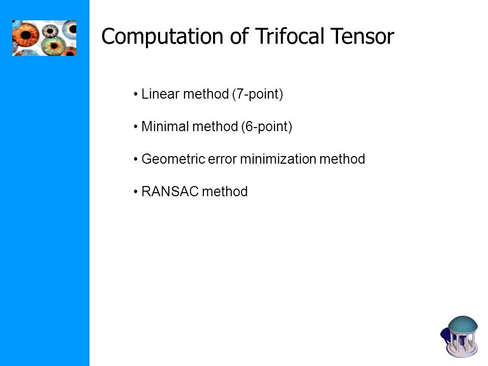 Computation of Trifocal Tensor Linear method (7-point) Minimal method (6-point) Geometric error minimization method RANSAC method