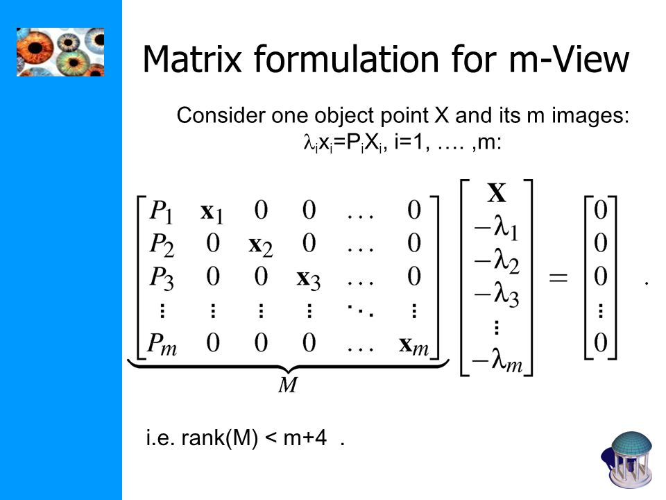 Matrix formulation for m-View Consider one object point X and its m images: i x i =P i X i, i=1, ….,m: i.e.