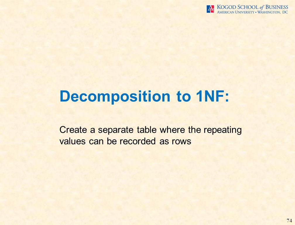 74 Decomposition to 1NF: Create a separate table where the repeating values can be recorded as rows