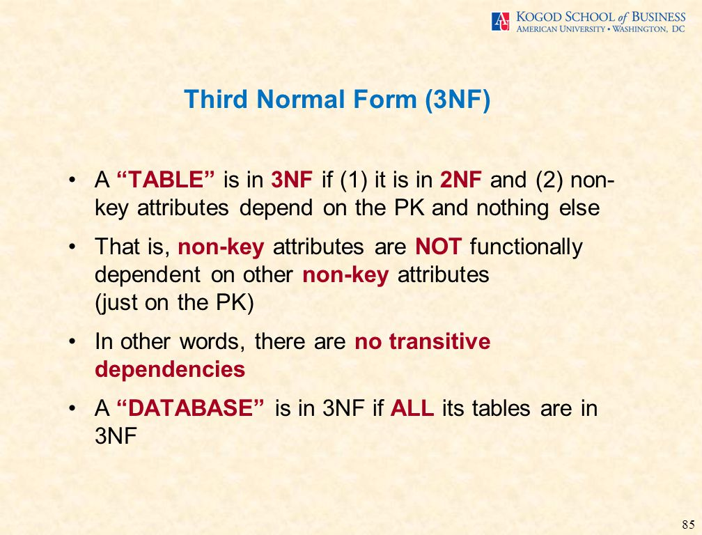 85 Third Normal Form (3NF) A TABLE is in 3NF if (1) it is in 2NF and (2) non- key attributes depend on the PK and nothing else That is, non-key attributes are NOT functionally dependent on other non-key attributes (just on the PK) In other words, there are no transitive dependencies A DATABASE is in 3NF if ALL its tables are in 3NF