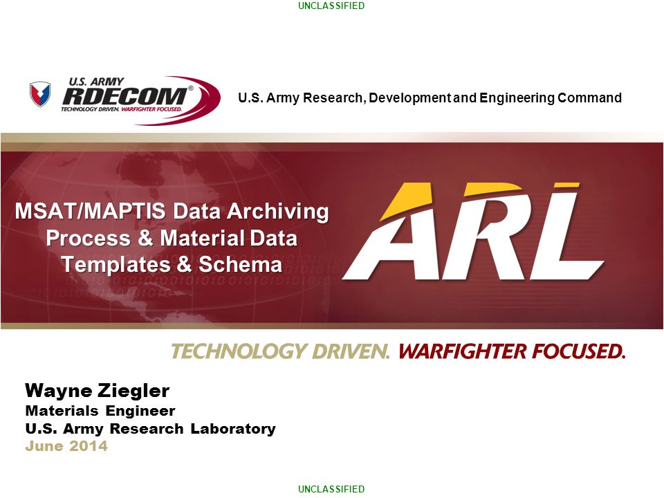 U.S. Army Research, Development and Engineering Command UNCLASSIFIED MSAT/MAPTIS Data Archiving Process & Material Data Templates & Schema Wayne Ziegl