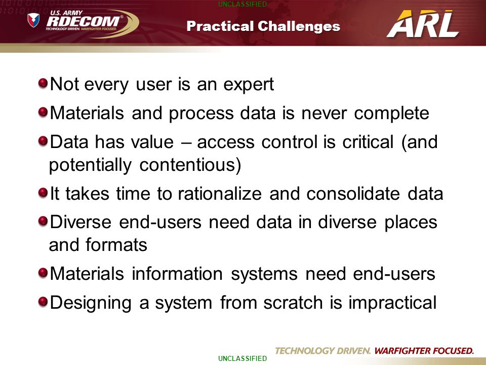 UNCLASSIFIED Practical Challenges Not every user is an expert Materials and process data is never complete Data has value – access control is critical