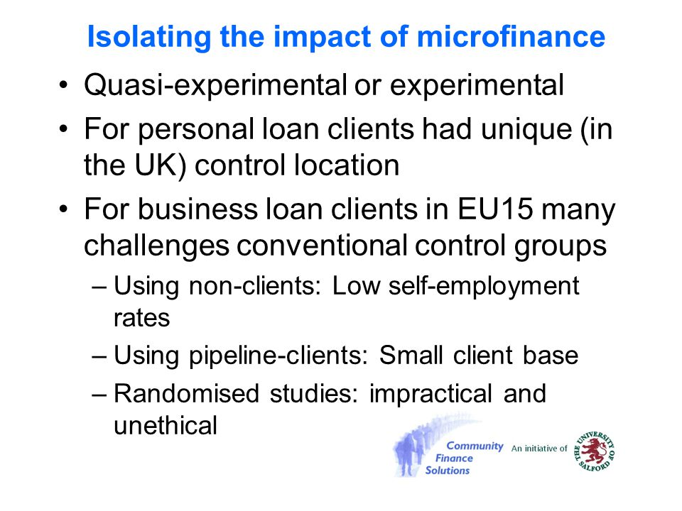 Isolating the impact of microfinance Quasi-experimental or experimental For personal loan clients had unique (in the UK) control location For business