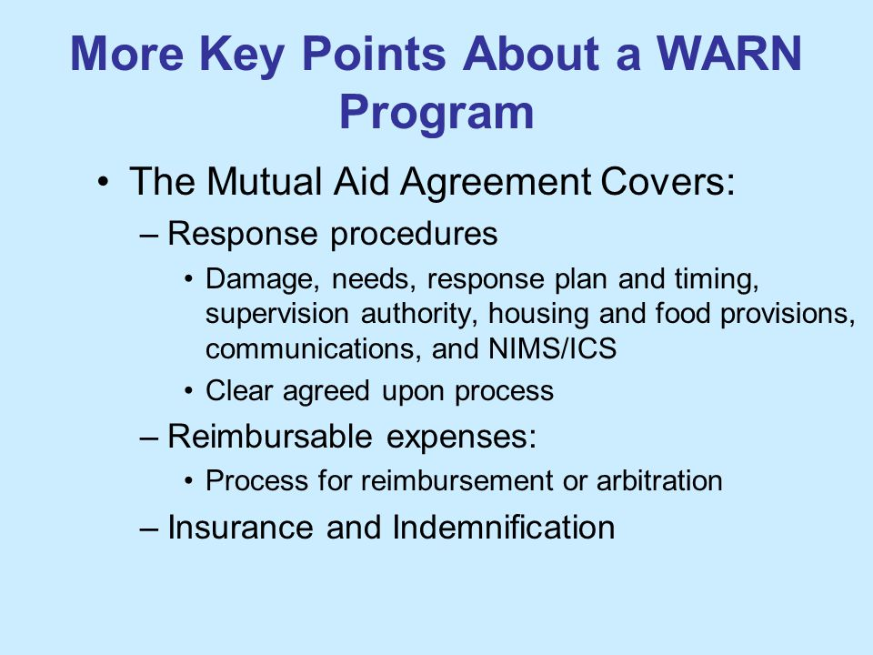 More Key Points About a WARN Program The Mutual Aid Agreement Covers: –Response procedures Damage, needs, response plan and timing, supervision authority, housing and food provisions, communications, and NIMS/ICS Clear agreed upon process –Reimbursable expenses: Process for reimbursement or arbitration –Insurance and Indemnification