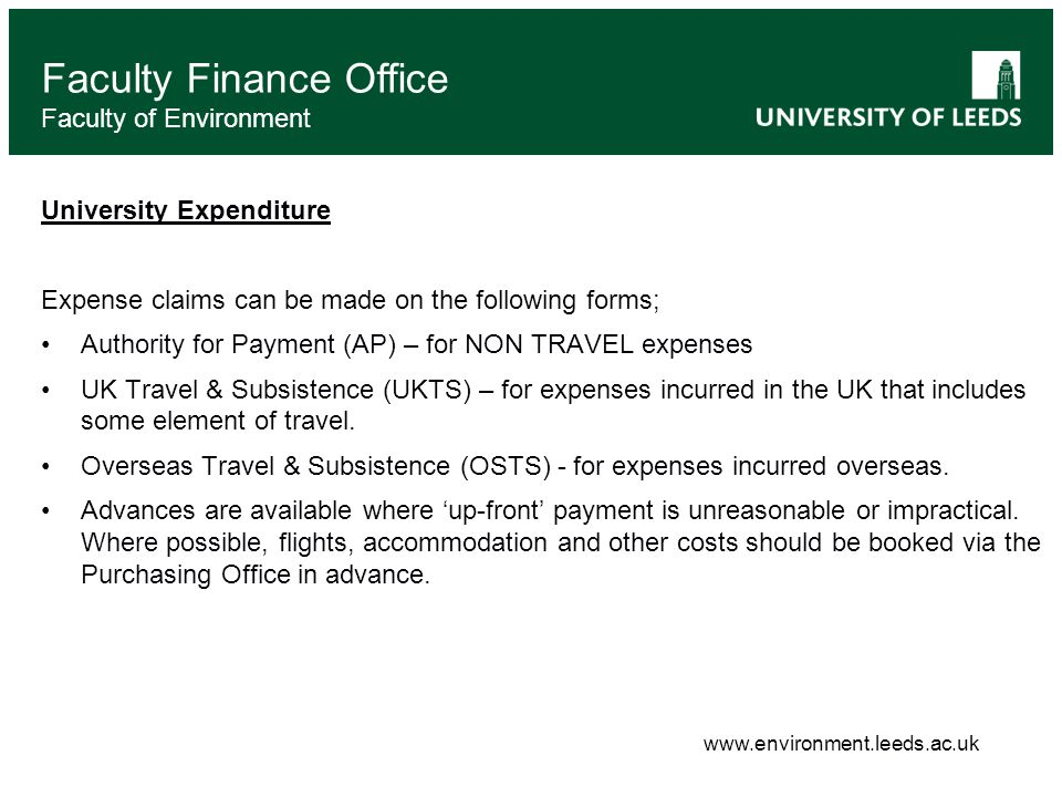 Faculty Finance Office Faculty of Environment University Expenditure Expense claims can be made on the following forms; Authority for Payment (AP) – for NON TRAVEL expenses UK Travel & Subsistence (UKTS) – for expenses incurred in the UK that includes some element of travel.