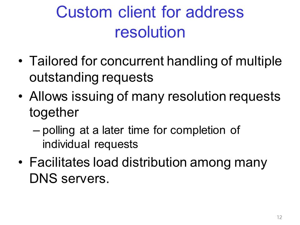 12 Custom client for address resolution Tailored for concurrent handling of multiple outstanding requests Allows issuing of many resolution requests together — polling at a later time for completion of individual requests Facilitates load distribution among many DNS servers.