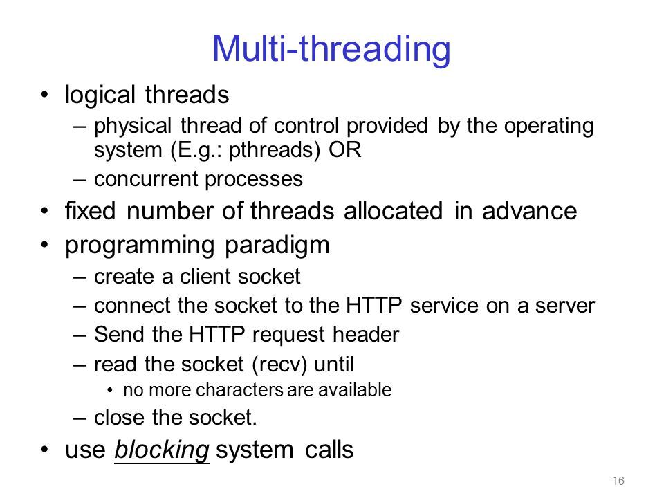 16 Multi-threading logical threads — physical thread of control provided by the operating system (E.g.: pthreads) OR — concurrent processes fixed number of threads allocated in advance programming paradigm — create a client socket — connect the socket to the HTTP service on a server — Send the HTTP request header — read the socket (recv) until no more characters are available — close the socket.