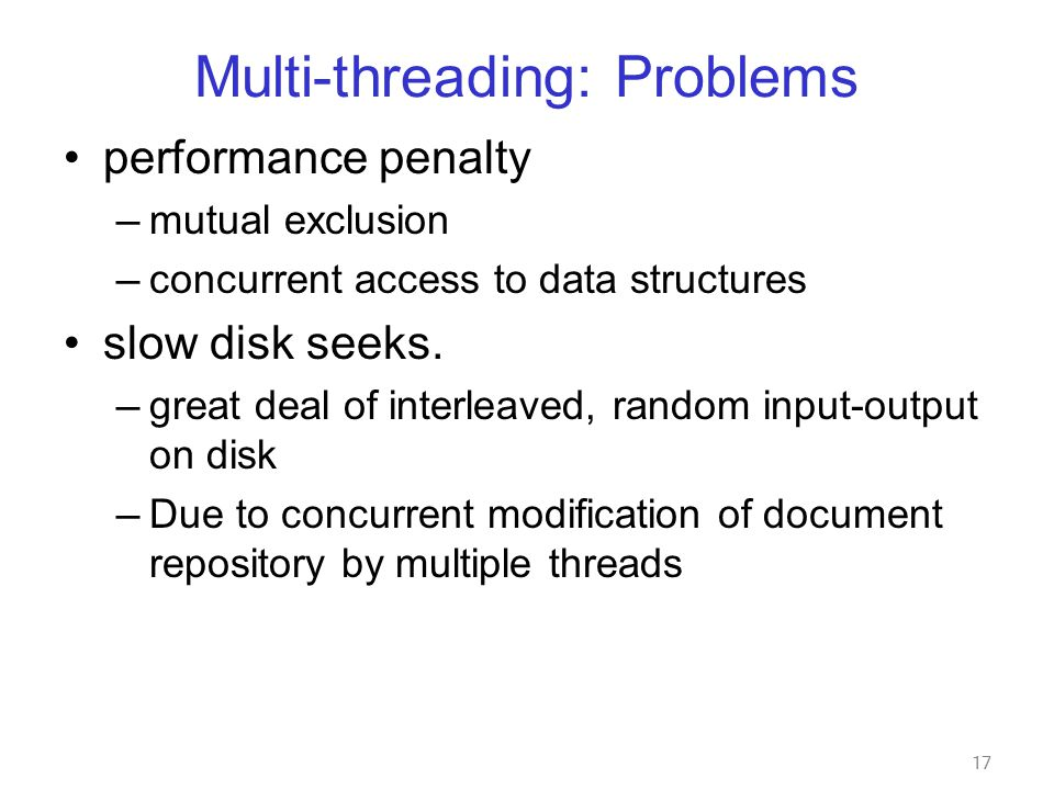 17 Multi-threading: Problems performance penalty — mutual exclusion — concurrent access to data structures slow disk seeks.