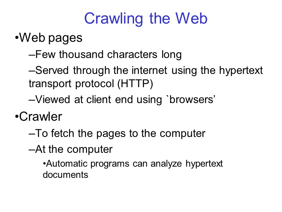 Crawling the Web Web pages — Few thousand characters long — Served through the internet using the hypertext transport protocol (HTTP) — Viewed at client end using `browsers' Crawler — To fetch the pages to the computer — At the computer Automatic programs can analyze hypertext documents