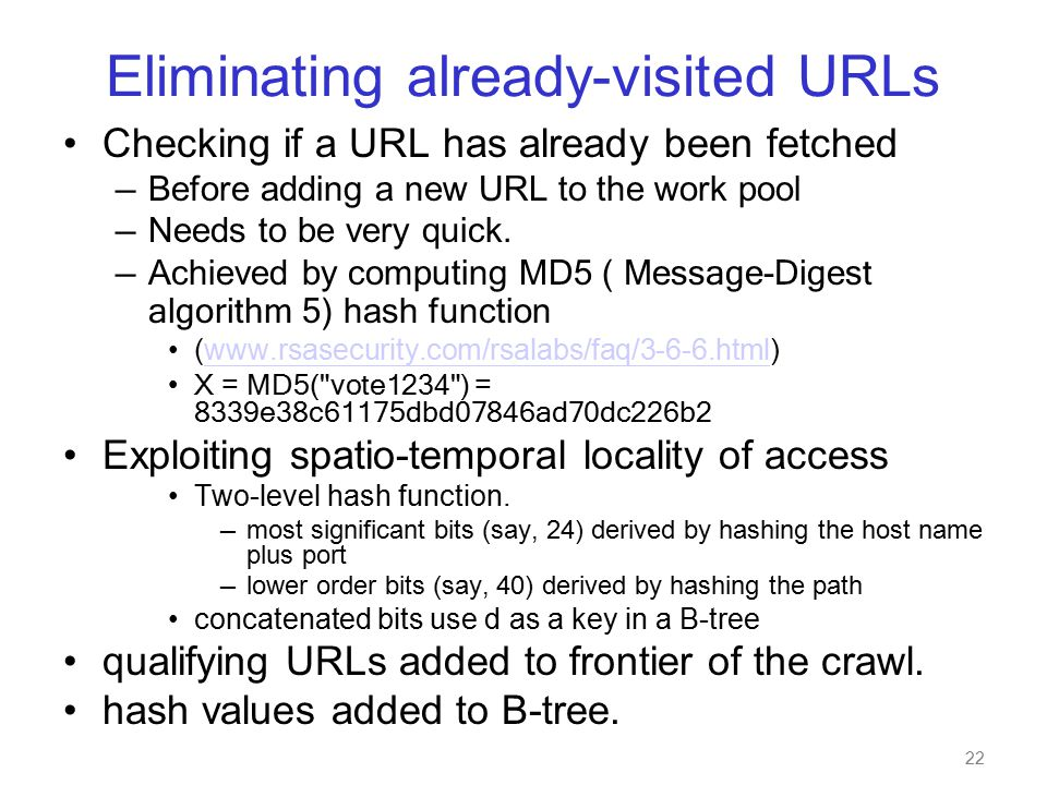 22 Eliminating already-visited URLs Checking if a URL has already been fetched — Before adding a new URL to the work pool — Needs to be very quick.