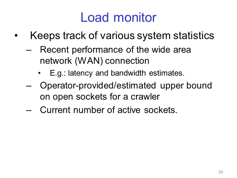 26 Load monitor Keeps track of various system statistics — Recent performance of the wide area network (WAN) connection E.g.: latency and bandwidth estimates.