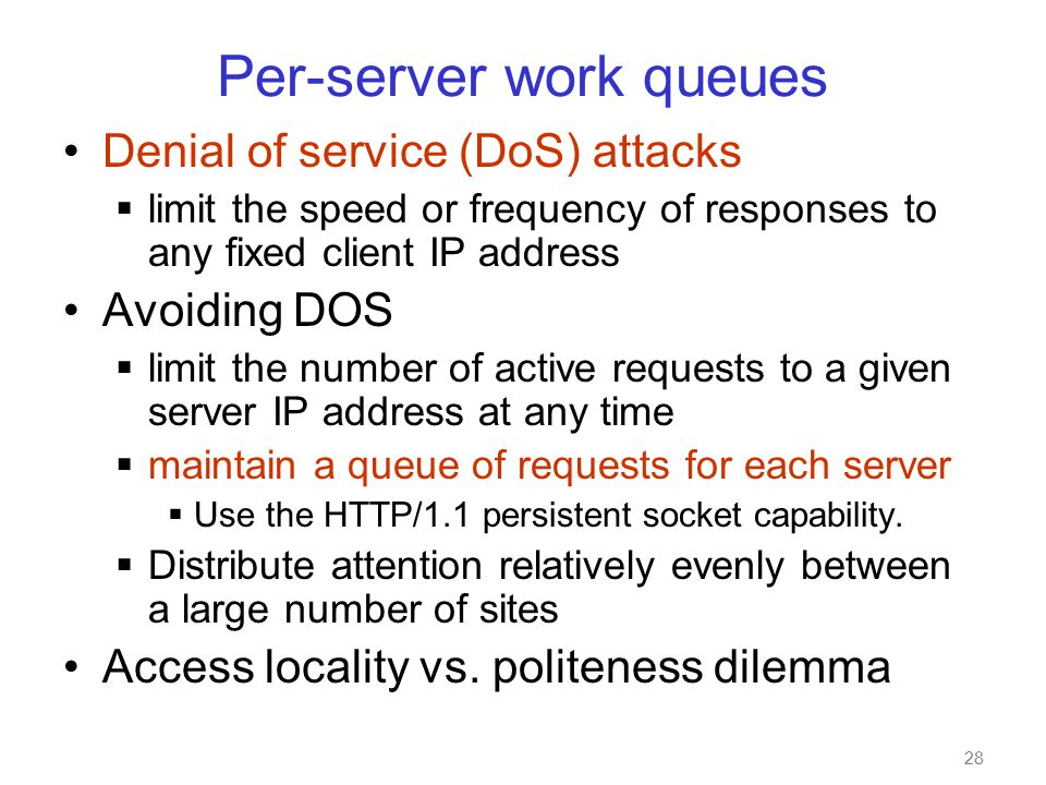 28 Per-server work queues Denial of service (DoS) attacks  limit the speed or frequency of responses to any fixed client IP address Avoiding DOS  limit the number of active requests to a given server IP address at any time  maintain a queue of requests for each server  Use the HTTP/1.1 persistent socket capability.
