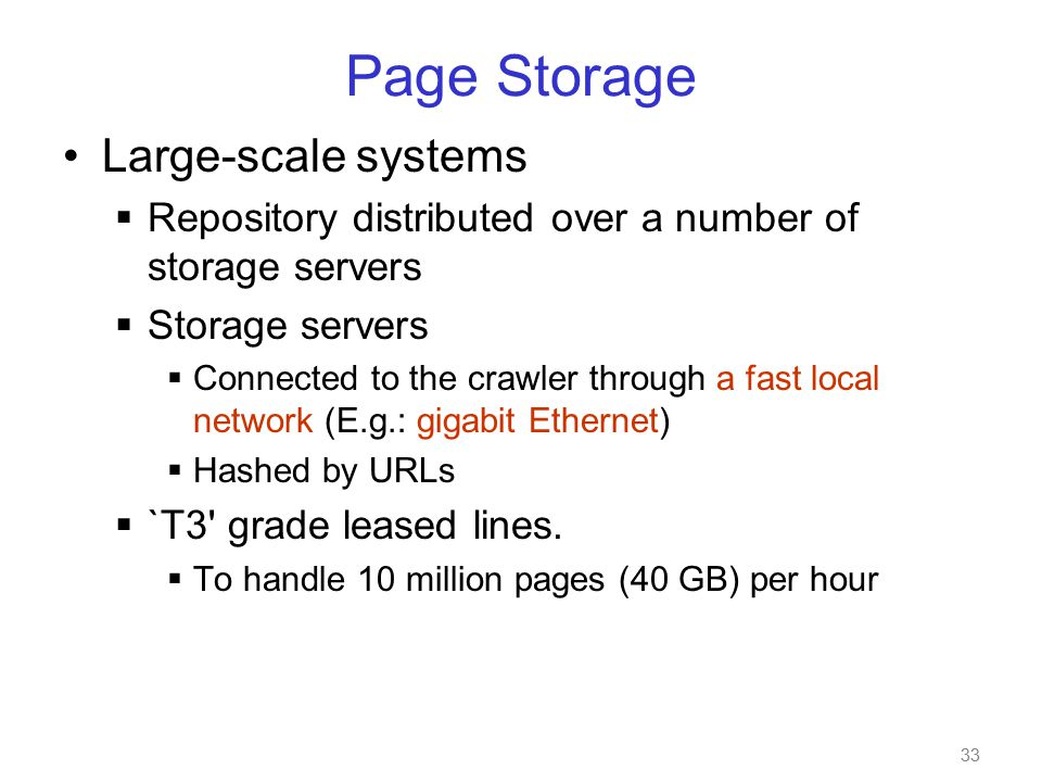 33 Page Storage Large-scale systems  Repository distributed over a number of storage servers  Storage servers  Connected to the crawler through a fast local network (E.g.: gigabit Ethernet)  Hashed by URLs  `T3 grade leased lines.
