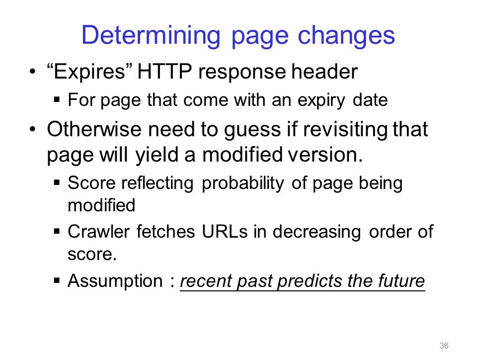 36 Determining page changes Expires HTTP response header  For page that come with an expiry date Otherwise need to guess if revisiting that page will yield a modified version.