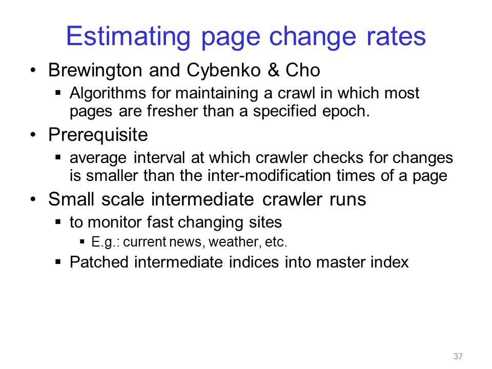 37 Estimating page change rates Brewington and Cybenko & Cho  Algorithms for maintaining a crawl in which most pages are fresher than a specified epoch.
