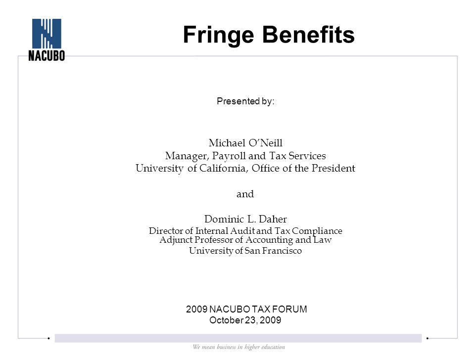 Fringe Benefits Presented by: Michael O'Neill Manager, Payroll and Tax Services University of California, Office of the President and Dominic L.