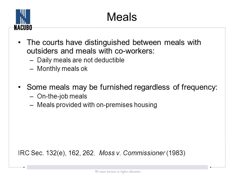 Meals The courts have distinguished between meals with outsiders and meals with co-workers: –Daily meals are not deductible –Monthly meals ok Some meals may be furnished regardless of frequency: –On-the-job meals –Meals provided with on-premises housing IRC Sec.