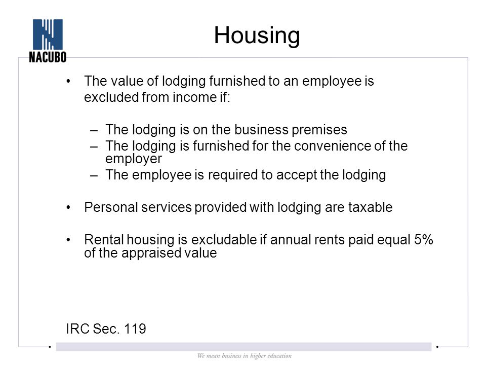 Housing The value of lodging furnished to an employee is excluded from income if: –The lodging is on the business premises –The lodging is furnished for the convenience of the employer –The employee is required to accept the lodging Personal services provided with lodging are taxable Rental housing is excludable if annual rents paid equal 5% of the appraised value IRC Sec.