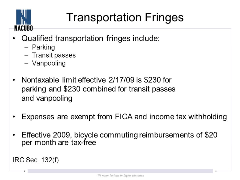 Transportation Fringes Qualified transportation fringes include: –Parking –Transit passes –Vanpooling Nontaxable limit effective 2/17/09 is $230 for parking and $230 combined for transit passes and vanpooling Expenses are exempt from FICA and income tax withholding Effective 2009, bicycle commuting reimbursements of $20 per month are tax-free IRC Sec.