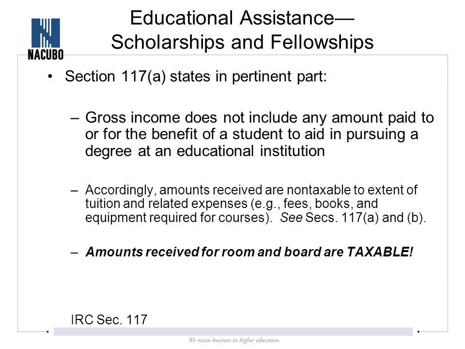 Educational Assistance— Scholarships and Fellowships Section 117(a) states in pertinent part: –Gross income does not include any amount paid to or for the benefit of a student to aid in pursuing a degree at an educational institution –Accordingly, amounts received are nontaxable to extent of tuition and related expenses (e.g., fees, books, and equipment required for courses).