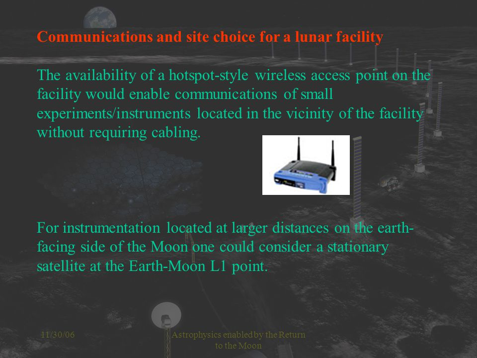 11/30/06Astrophysics enabled by the Return to the Moon Communications and site choice for a lunar facility The availability of a hotspot-style wireless access point on the facility would enable communications of small experiments/instruments located in the vicinity of the facility without requiring cabling.