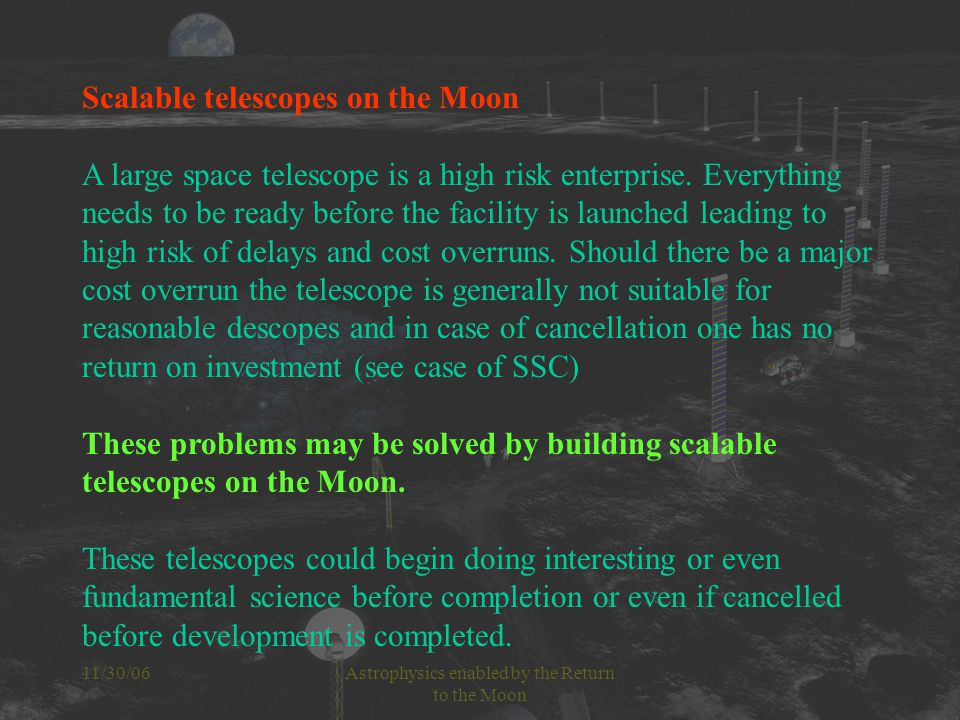 11/30/06Astrophysics enabled by the Return to the Moon Scalable telescopes on the Moon A large space telescope is a high risk enterprise.