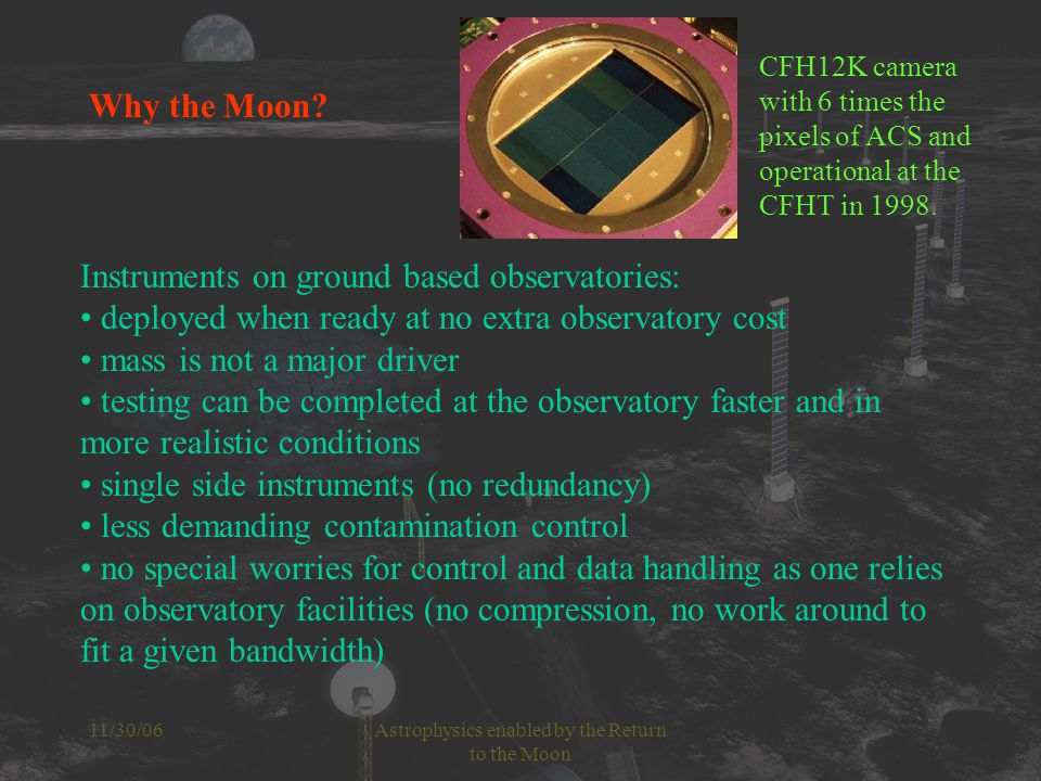 11/30/06Astrophysics enabled by the Return to the Moon Instruments on ground based observatories: deployed when ready at no extra observatory cost mass is not a major driver testing can be completed at the observatory faster and in more realistic conditions single side instruments (no redundancy) less demanding contamination control no special worries for control and data handling as one relies on observatory facilities (no compression, no work around to fit a given bandwidth) CFH12K camera with 6 times the pixels of ACS and operational at the CFHT in 1998.